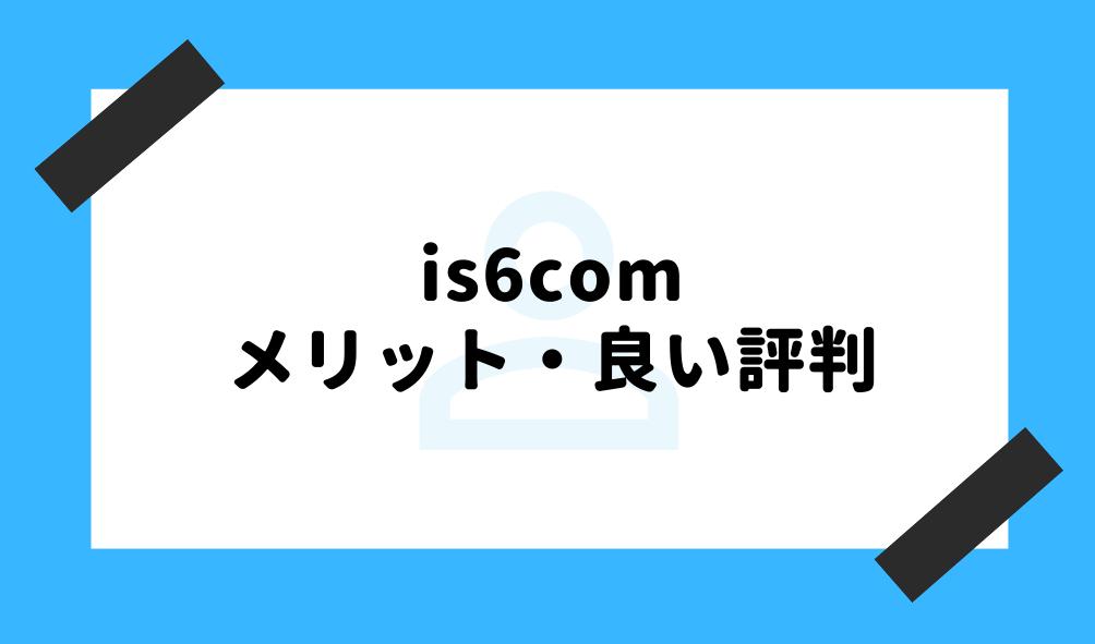 is6com 評判_良い評判のイメージ画像
