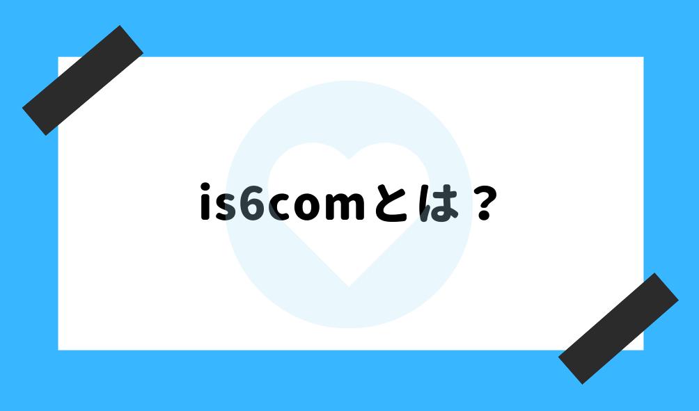 is6com 評判_is6comの基礎知識のイメージ画像