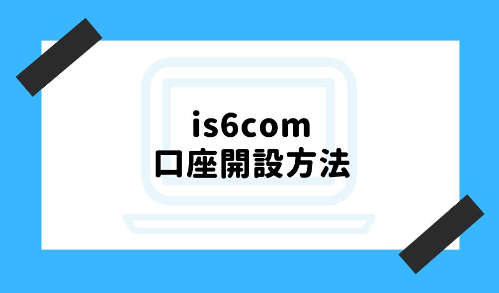 is6com 評判_口座開設方法のイメージ画像