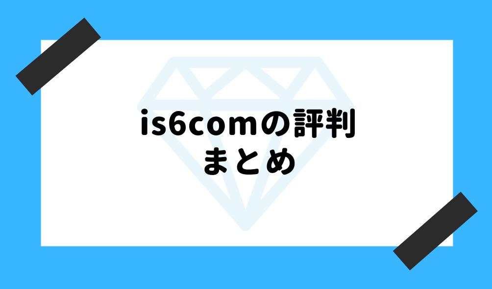 is6com 評判_まとめのイメージ画像