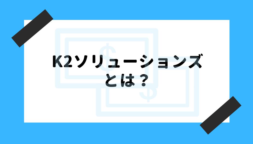 K2ソリューションズ 評判_K2ソリューションズとは?