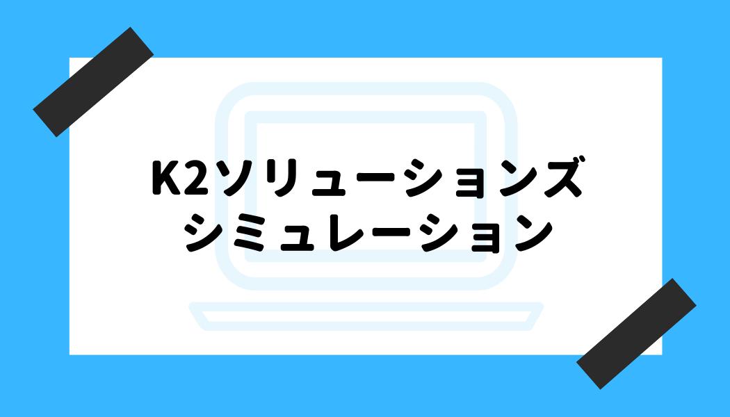 K2ソリューションズ 評判_シミュレーション