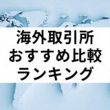 【2021年版】仮想通貨海外取引所おすすめ比較ランキング19選【日本人・手数料】