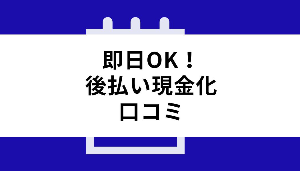 後払い 現金化 即日_口コミ