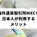 海外通貨取引所MEXC(MXC)を日本人が利用するメリットとは?おすすめポイントから注意点・口座開設方法まで徹底解説