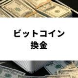 ビットコイン(BTC)を換金する方法を完全ガイド!最適な換金タイミングや換金でかかる税金の減らし方まで徹底解説。