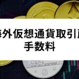 手数料の安い海外仮想通貨取引所を徹底比較!おすすめ取引所のランキングから手数料を抑えるためのポイントまで紹介