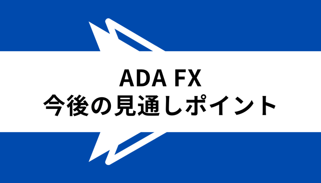 ADA FX_今後の見通しポイント